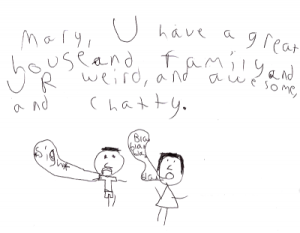 A note from Aren to Mary - Mary, U have a great house and family and UR weird, and awesome, and chatty.  Below that he drew a girl with a text bubble that says Blah Blah Blah Blah and a guy with a bubble that says *Sigh*